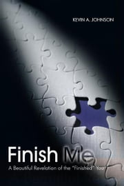 "Finish Me - A Beautiful Revelation of the ""Finished"" You ebook by KEVIN A. JOHNSON"