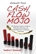 Unleash Your Cash Flow Mojo: The Business Owner's Guide to Predicting, Planning, and Controlling Your Company's Cash Flow ebook by Sandra Simmons