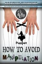 How to Avoid Manipulation - Is Not to Become a Puppet: Manipulate People, Mind Control, Selfishness, Energy Vampires, Narcissist ebook by Kitty Corner