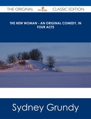 The New Woman - An Original Comedy, In Four Acts - The Original Classic Edition ebook by Sydney Grundy