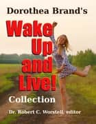 Dorothea Brande's Wake Up and Live! Collection ebook by Dorothea Brande, Dr. Robert C. Worstell