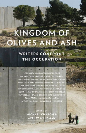 Kingdom of Olives and Ash: Writers Confront the Occupation ebook by Colum McCann,Colm Toibin,Dave Eggers,Geraldine Brooks,Jacqueline Woodson,Mario Vargas Llosa