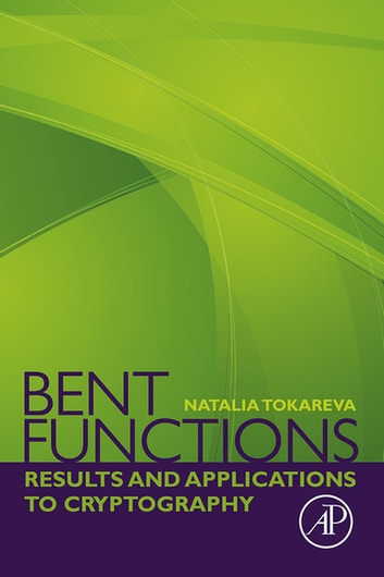 Bent Functions - Results and Applications to Cryptography ebook by Natalia Tokareva