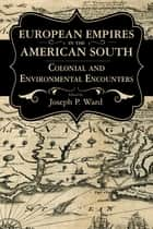 European Empires in the American South - Colonial and Environmental Encounters ebook by Joseph P. Ward
