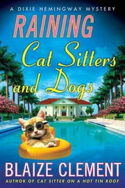 Raining Cat Sitters and Dogs - A Dixie Hemingway Mystery ebook by Blaize Clement
