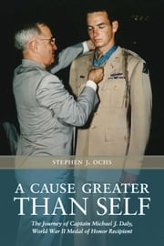 A Cause Greater than Self - The Journey of Captain Michael J. Daly, World War II Medal of Honor Recipient ebook by Stephen J. Ochs