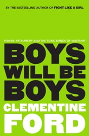 Boys Will Be Boys - An exploration of power, patriarchy and the toxic bonds of mateship ebook by Clementine Ford