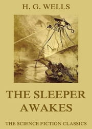 The Sleeper Awakes - Extended Annotated Edition ebook by H. G. Wells