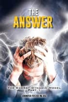 The Answer: The Energy Dynamic Model ebook by Jennifer Foster MA BSC