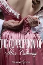 The Corruption of Miss Calloway ebook by Cassie Lyons