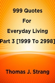 999 Quotes For Everyday Living Part 3 [1999 To 2998] ebook by Thomas J. Strang