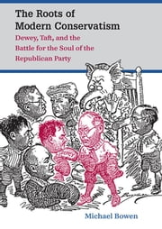 The Roots of Modern Conservatism - Dewey, Taft, and the Battle for the Soul of the Republican Party ebook by Michael Bowen