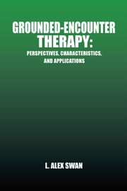 Grounded-Encounter Therapy - Perspectives, Characteristics, and Applications ebook by L. Alex Swan