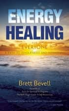 Energy Healing for Everyone - A Path to Wholeness and Awakening ebook by Brett Bevell
