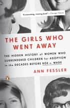 The Girls Who Went Away - The Hidden History of Women Who Surrendered Children for Adoption in the Decades Before Roe v. Wade ebook by Ann Fessler