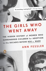 The Girls Who Went Away - The Hidden History of Women Who Surrendered Children for Adoption in the Decades Before Roe v. Wade ebook by Kobo.Web.Store.Products.Fields.ContributorFieldViewModel