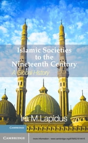 Islamic Societies to the Nineteenth Century - A Global History ebook by Ira M. Lapidus