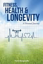 Fitness, Health & Longevity a Personal Journey ebook by Frank Manganella