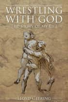 Wrestling With God - The Story of My Life ebook by Lloyd Geering