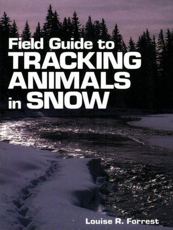 Field Guide to Tracking Animals in Snow - How to Identify and Decipher Those Mysterious Winter Trails ebook by Louise R. Forrest,Denise Casey