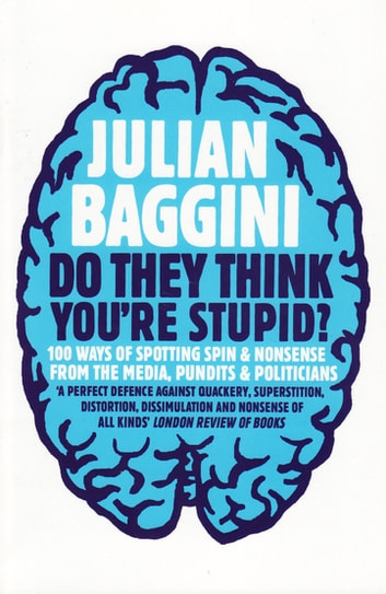 Do They Think You're Stupid? - 100 Ways Of Spotting Spin And Nonsense From The Media, Celebrities And Politicians ebook by Julian Baggini