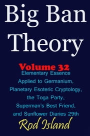 Big Ban Theory: Elementary Essence Applied to Germanium, Planetary Esoteric Cryptology, the Toga Party, Superman's Best Friend, and Sunflower Diaries 29th, Volume 32 ebook by Rod Island