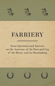 Farriery - Some Questions and Answers on the Anatomy of the Foot and Leg of the Horse, and on Shoemaking ebook by Anon.