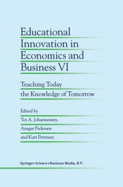 Educational Innovation in Economics and Business VI - Teaching Today the Knowledge of Tomorrow ebook by Tor A. Johannessen,Ansgar Pedersen,Kurt Petersen