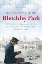 The Secret Life of Bletchley Park - The WW11 Codebreaking Centre and the Men and Women Who Worked There ebook by Sinclair McKay