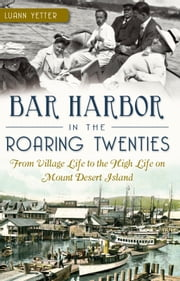 Bar Harbor in the Roaring Twenties - From Village Life to the High Life on Mount Desert Island ebook by Luann Yetter