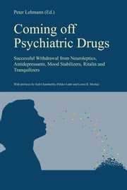 Coming off Psychiatric Drugs - Successful withdrawal from neuroleptics, antidepressants, mood stabilizers, Ritalin and tranquilizers ebook by Peter Lehmann,Loren R. Mosher,Judi Chamberlin,Pirkko Lahti