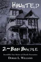 Haunted — Incredible True Stories of Ghostly Encounters 2-Book Bundle - Haunted / Haunted Too ebook by Dorah L. Williams