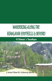 Wandering Along the Himalayan Foothills & Beyond - A Veterans Travelogue ebook by Col Mani K Gahatraj (Retd)