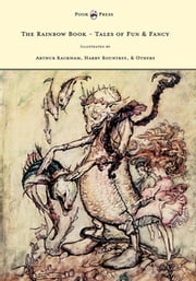 The Rainbow Book - Tales of Fun & Fancy - Illustrated by Arthur Rackham, Hugh Thompson, Bernard Partridge, Lewis Baumer, Harry Rountree, C. Wilhelm ebook by M. H. Spielmann