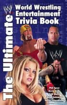 The Ultimate World Wrestling Entertainment Trivia Book ebook by Aaron Feigenbaum, Kevin Kelly, Seth Mates,...