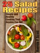 25 Salad Recipes: Simple and Healthy Cooking That Anyone Can Do! ebook by Hannie P. Scott