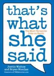 That's What She Said - The Most Versatile Joke on Earth ebook by Justin Wishne,Bryan Nicolas