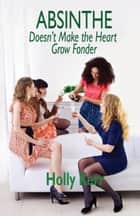 Absinthe Doesn't Make the Heart Grow Fonder ebook by Holly Kerr