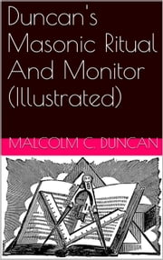 Duncan's Masonic Ritual And Monitor (Illustrated) ebook by Malcolm C. Duncan