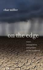 On the Edge - Water, Immigration, and Politics in the Southwest ebook by Char Miller