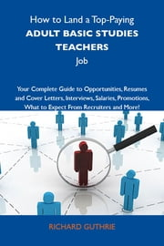 How to Land a Top-Paying Adult basic studies teachers Job: Your Complete Guide to Opportunities, Resumes and Cover Letters, Interviews, Salaries, Promotions, What to Expect From Recruiters and More ebook by Guthrie Richard