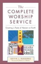 The Complete Worship Service - Creating a Taste of Heaven on Earth ebook by Kevin J. Navarro, Robert Webber