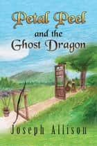 Petal Peel and the Ghost Dragon ebook by Joseph Allison