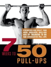 7 Weeks to 50 Pull-Ups - Strengthen and Sculpt Your Arms, Shoulders, Back, and Abs by Training to Do 50 Consecutive Pull-Ups ebook by Brett Stewart