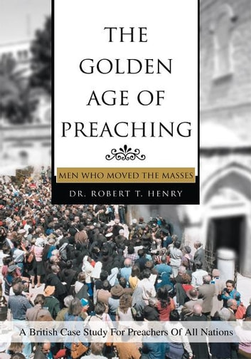 THE GOLDEN AGE OF PREACHING - MEN WHO MOVED THE MASSES ebook by Dr. Robert Henry