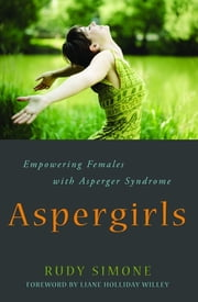 Aspergirls - Empowering Females with Asperger Syndrome ebook by Rudy Simone