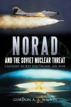 Norad and the Soviet Nuclear Threat - Canada's Secret Electronic Air War ebook by Gordon A. A. Wilson