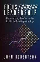 Focus Forward Leadership - Maximizing Profits in the Artificial Intelligence Age ebook by John Robertson