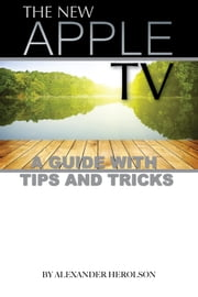 The New Apple TV: A Guide with Tips and Tricks ebook by Alexander Herolson