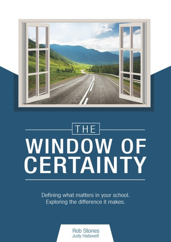 The Window of Certainty - Defining what matters in your school. ebook by Rob Stones,Judy Hatswell